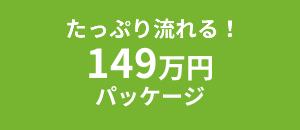 たっぷり流れる!149万円パッケージ