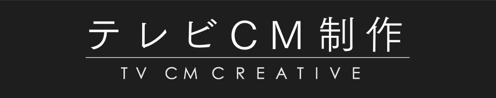 テレビCM制作 TV CM CREATIVE