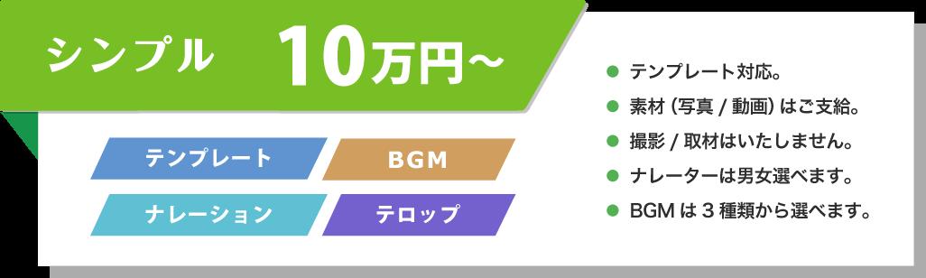 シンプル 10万円~ テンプレート BGM ナレーション テロップ ● テンプレート対応。● 素材(写真/動画)はご支給。● 撮影/取材はいたしません。● ナレーターは男女選べます。● BGMは3種類から選べます。