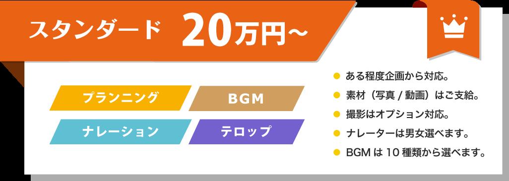 スタンダード 20万円~ プランニング BGM ナレーション テロップ ● ある程度企画から対応。● 素材(写真/動画)はご支給。● 撮影はオプション対応。● ナレーターは男女選べます。● BGMは10種類から選べます。