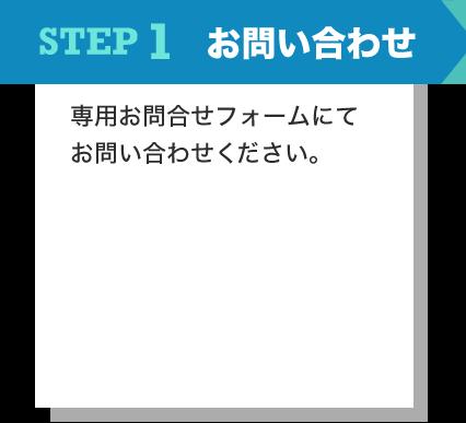 STEP1 お問い合わせ 専用お問合せフォーム、またはお電話にてお問い合わせください。