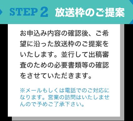 STEP2 お申込み内容の確認後、ご希望に沿った放送枠のご提案をいたします。並行して出稿審査のための必要書類等の確認をさせていただきます。 ※メールもしくは電話でのご対応になります。営業の訪問はいたしませんので予めご了承下さい。