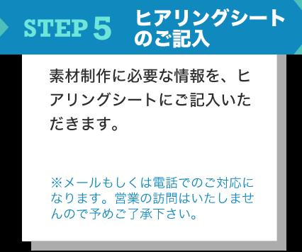 STEP5 ヒアリングシートのご記入 素材制作に必要な情報を、ヒアリングシートにご記入いただきます。 ※メールもしくは電話でのご対応になります。営業の訪問はいたしませんので予めご了承下さい。