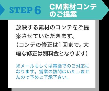 STEP6 CM素材コンテのご提案 放映する素材のコンテをご提案させていただきます。(コンテの修正は1回まで。大幅な修正は別料金となります) ※メールもしくは電話でのご対応になります。営業の訪問はいたしませんので予めご了承下さい。