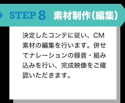 STEP8 素材制作(編集) 決定したコンテに従い、CM素材の編集を行います。併せてナレーションの録音・組み込みを行い、完成映像をご確認いただきます。