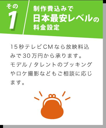 その1 制作費込みで日本最安レベルの料金設定 15秒テレビCMなら放映料込みで30万円から承ります。モデル/タレントのブッキングやロケ撮影などもご相談に応じます。