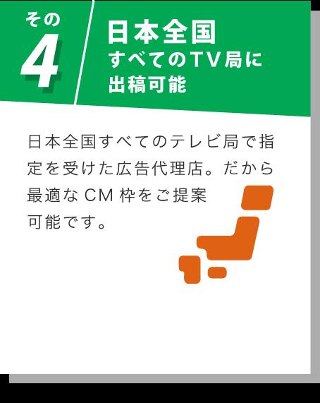 その4 日本全国すべてのTV局に出稿可能 日本全国すべてのテレビ局で指定を受けた広告代理店。だから最適なCM枠をご提案可能です。 15秒CM1本あたりの目安金額はこちら
