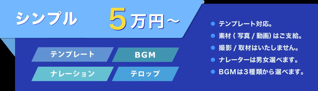 シンプル 5万円~ テンプレート BGM ナレーション テロップ ● テンプレート対応。● 素材(写真/動画)はご支給。● 撮影/取材はいたしません。● ナレーターは男女選べます。● BGMは3種類から選べます。