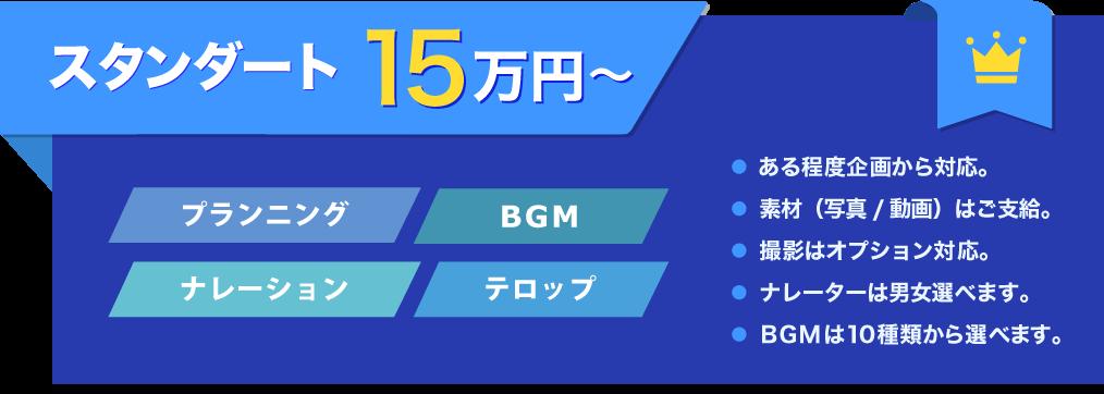 スタンダード 15万円~ プランニング BGM ナレーション テロップ ● ある程度企画から対応。● 素材(写真/動画)はご支給。● 撮影はオプション対応。● ナレーターは男女選べます。● BGMは10種類から選べます。
