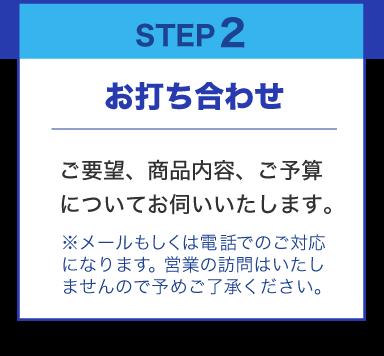 STEP2 お打ち合わせ ご要望、商品内容、ご予算についてお伺いいたします。※メールもしくは電話でのご対応になります。営業の訪問はいたしませんので予めご了承ください。