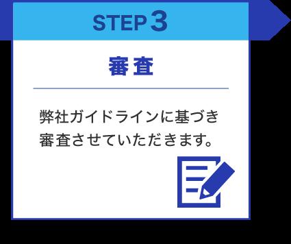 STEP3 審査 弊社ガイドラインに基づき審査させていただきます。