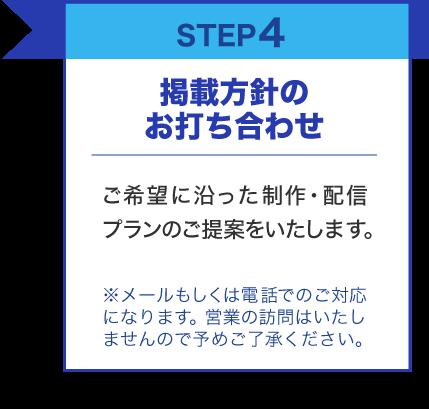 STEP4 掲載方針のお打ち合わせ ご希望に沿った制作・配信プランのご提案をいたします。※メールもしくは電話でのご対応になります。営業の訪問はいたしませんので予めご了承ください。