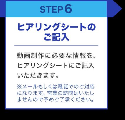 STEP6 ヒアリングシートのご記入 動画制作に必要な情報を、ヒアリングシートにご記入いただきます。 ※メールもしくは電話でのご対応になります。営業の訪問はいたしませんので予めご了承ください。