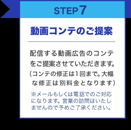 STEP7 動画コンテのご提案 配信する動画広告のコンテをご提案させていただきます。(コンテの修正は1回まで。大幅 な修正は別料金となります)※メールもしくは電話でのご対応になります。営業の訪問はいたしませんので予めご了承ください。
