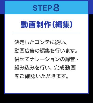 STEP8 動画制作(編集)決定したコンテに従い、動画広告の編集を行います。併せてナレーションの録音・組み込みを行い、完成動画をご確認いただきます。