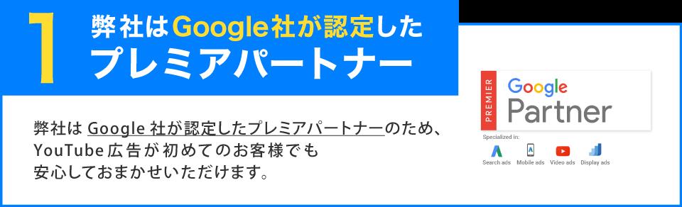 1 弊社はGoogle社が認定したプレミアパートナー 弊社はGoogle社が認定したプレミアパートナーのため、YouTube広告が初めてのお客様でも安心しておまかせいただけます。