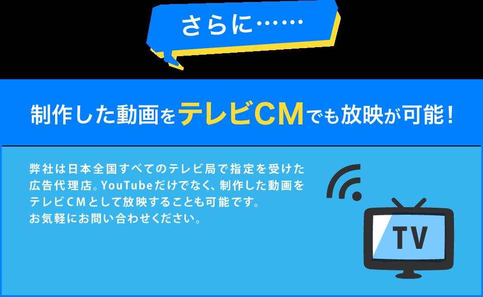 さらに…… 制作した動画をテレビCMでも放映が可能! 弊社は日本全国すべてのテレビ局で指定を受けた広告代理店。YouTubeだけでなく、制作した動画をテレビCMとして放映することも可能です。お気軽にお問い合わせください。 テレビCMもご検討ならこちら! CLICK