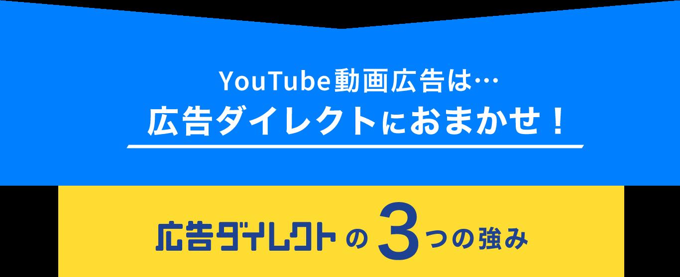 YouTube動画広告は…広告ダイレクトにおまかせ! 広告ダイレクトの3つの強み